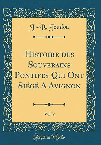 Histoire Des Souverains Pontifes Qui Ont Siege a Avignon, Vol. 2 (Classic Reprint)