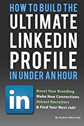 How To Build the ULTIMATE LinkedIn Profile In Under An Hour: Boost Your Branding by Andrew Macarthy (2013-09-06)