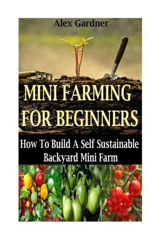 Mini Farming For Beginners: How To Build A Self Sustainable Backyard Mini Farm (Backyard Farming - Homesteading - Backyard Chickens - Handbook - Backyard Gardening) by Alex Gardner (2014-12-24)