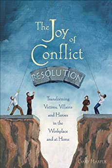 The Joy of Conflict Resolution: Transforming Victims, Villains and Heroes in the Workplace and at Home par [Harper, Gary]
