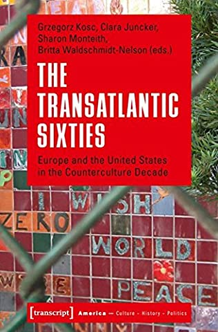 The Transatlantic Sixties. Europe and the United States in the Counterculture Decade (Amerika: Kultur - Geschichte - Politik)