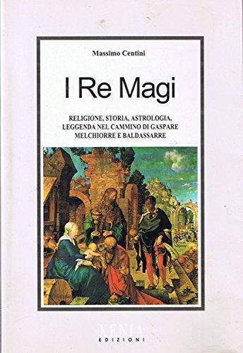 I re Magi. Religione, storia, astrologia, leggenda nel cammino di Gaspare, Melchiorre e Baldassarre