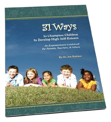 31 Ways to Champion Children to Develop High Self-Esteem by Dr. Joe Rubino (2011-05-12)