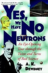 Yes, We Have No Neutrons: An Eye-Opening Tour through the Twists and Turns of Bad Science by A. K. Dewdney (1998-08-11)