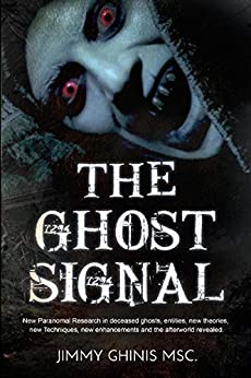 THE GHOST SIGNAL: New Paranormal Research in recently deceased ghosts, entities, new theories, new Techniques, new enhancements and the afterworld revealed. by [Ghinis, Jimmy]