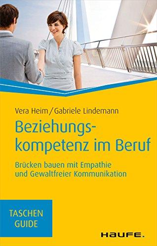 Beziehungskompetenz im Beruf: Brücken bauen mit Empathie und gewaltfreier Kommunikation (Haufe TaschenGuide 283)