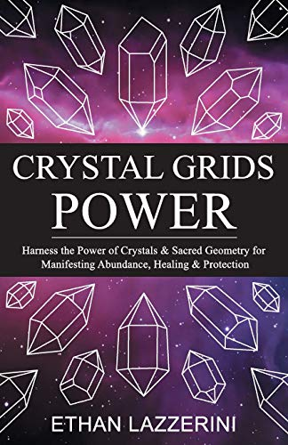 Crystal Grids Power: Harness The Power of Crystals and Sacred Geometry for Manifesting Abundance, Healing and Protection por Ethan Lazzerini
