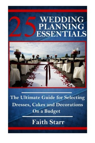 25 Wedding Planning Essentials: The Ultimate Guide for Selecting Dresses, Cakes and Decorations on a Budget (Wedding Planning, Wedding Registry, Wedding ... Rings, Wedding Reception, Getting Married)