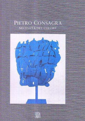 Pietro Consagra. Necessità del colore. Sculture e dipinti (1964-2000). Ediz. illustrata (Arte moderna. Cataloghi)