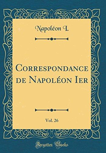 Correspondance de Napoléon Ier, Vol. 26 (Classic Reprint) par Napoleon I