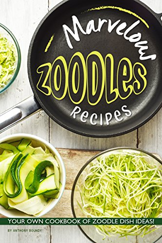 Marvelous Zoodles Recipes: Your Own Cookbook of Zoodle