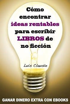 Cómo encontrar ideas rentables para escribir libros de no ficción: Ganar dinero extra con ebooks de [Clausín, Luis]