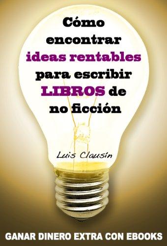 Cómo encontrar ideas rentables para escribir libros de no ficción: Ganar dinero extra con ebooks por Luis Clausín