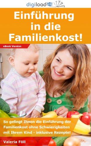 Einführung in die Familienkost: So gelingt Ihnen die Einführung der Familienkost ohne Schwierigkeiten mit Ihrem Kind - inklusive Rezepte!