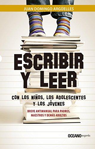 Escribir y leer con los niños, los adolescentes y los jóvenes: Breve antimanual para padres, maestros y demás adultos (Ensayo) por Juan Domingo Argüelles
