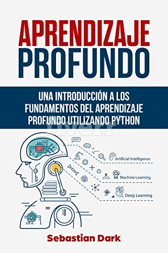 Aprendizaje Profundo: Una Introducción a los Fundamentos del Aprendizaje Profundo Utilizando Python (Deep Learning Fundamentals Guide Spanish Edition / En Español) por Sebastian Dark