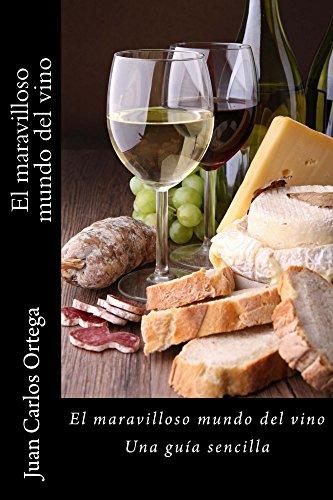 El maravilloso mundo del vino: Una guía sencilla por Juan Carlos Ortega