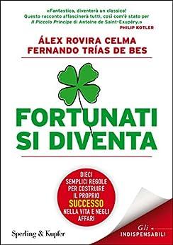 Fortunati si diventa: Dieci semplici regole per costruire il proprio successo nella vita e negli affari di [Bes, Fernando Trías De]