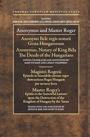 Anonymus and Master Roger: Gesta Hungarorum: Anonymi Bele Regis Notarii / the Deeds of the Hungarians: Anonymus, Notary of King Bela