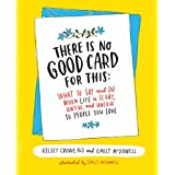 There Is No Good Card for This: What To Say and Do When Life Is Scary, Awful, and Unfair to People You Love