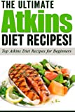 ATKINS: The Ultimate ATKINS Diet Recipes!: Top Atkins Diet Recipes for Beginners: Volume 1 (Lose Weight Now!)