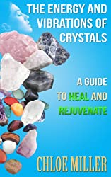 The Energy And Vibrations Of Crystals: A Guide to Heal and Rejuvenate (Crystals, Crystal Healing, Gemstones, Crystal Astrology, Energy Healing) (English Edition)