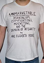 UNMARKETABLE : Brandalism, Copyfighting, Mocketing and the Erosion of Integrity
