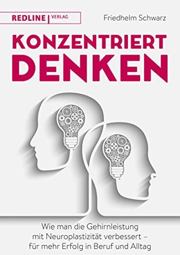 Konzentriert denken: Wie man die Gehirnleistung mit Neuroplastizität verbessert - für mehr Erfolg in Beruf und Alltag
