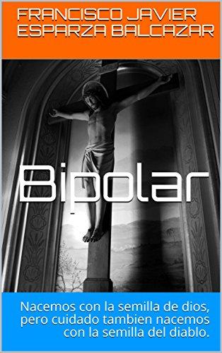 Bipolar: Nacemos con la semilla de dios, pero cuidado tambien nacemos con la semilla del diablo. por Francisco Javier Esparza Balcazar