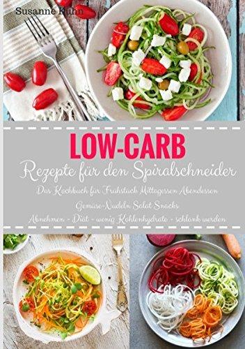 Low-Carb Rezepte für den Spiralschneider Das Kochbuch für Frühstück Mittagessen Abendessen...