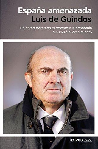 España amenazada: De cómo evitamos el rescate y la economía recuperó el crecimiento por Luis de Guindos