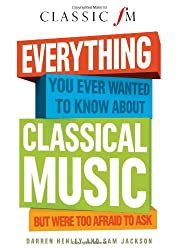 Everything You Ever Wanted to Know About Classical Music ...But Were Too Afraid to Ask (Classic FM)
