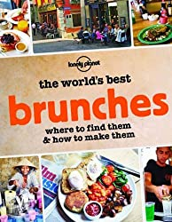 World's Best Brunches, The: Where to Find Them and How to Make Them (Lonely Planet Guide)