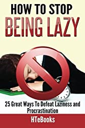 How To Stop Being Lazy: 25 Great Ways To Defeat Laziness And Procrastination (How To eBooks) (Volume 6) by HTeBooks (2016-03-16)
