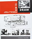 How to Draw: Drawing and Sketching Objects and Environments from Your Imagination - Scott Robertson