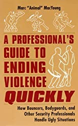 A Professional's Guide to Ending Violence Quickly: How Bouncers, Bodyguards and Other Security Professionals Handle Ugly Situations by Marc