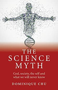 The Science Myth: God, Society, the Self and What We Will Never Know. by [Chu, Dominique]