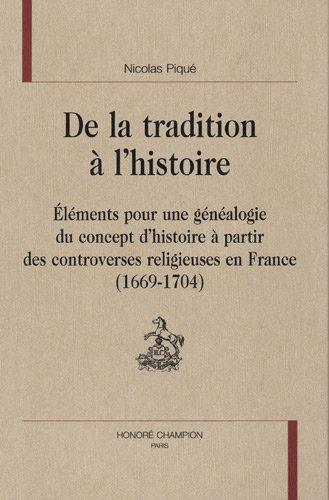 De la tradition à l'histoire : Eléments pour une généalogie du concept d'histoire à partir des controverses religieuses en France 1669-1704 par Nicolas Piqué