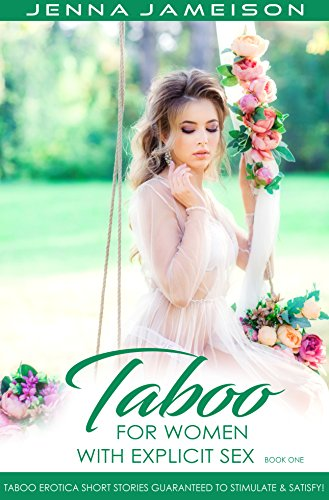 Taboo For Women With Explicit Sex - Book One: Taboo Erotica Short Stories Guaranteed To Stimulate & Satisfy!