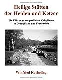 Heilige Stätten der Heiden und Ketzer: Ein Führer zu ausgewählten Kultplätzen in Deutschland und Frankreich - Winfried Katholing