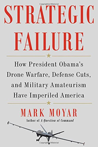 strategic-failure-how-president-obama-s-drone-warfare-defense-cuts-and-military-amateurism-have-impe