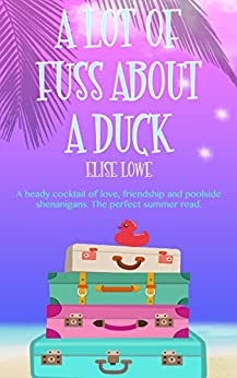 A Lot of Fuss About a Duck: A heady cocktail of love, friendship and poolside shenanigans. The perfect summer read. (English Edition) par [Lowe, Elise]