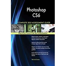 Photoshop CS6 All-Inclusive Self-Assessment - More than 620 Success Criteria, Instant Visual Insights, Comprehensive Spreadsheet Dashboard, Auto-Prioritized for Quick Results