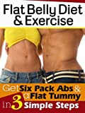 Flat Belly Diet & Exercise: Get Six Pack Abs & A Flat Tummy In 3 Simple Steps