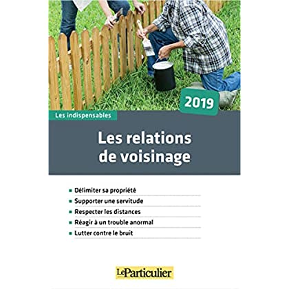 Les relations de voisinage 2019: Délimiter sa propriété. Supporter une servitude. Respecter les distances. Réagir à un trouble anormal. Lutter contre le bruit