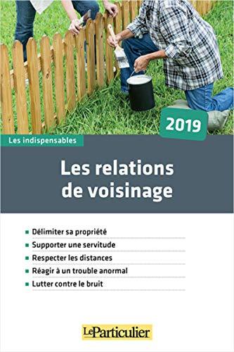 Les relations de voisinage 2019: Délimiter sa propriété. Supporter une servitude. Respecter les distances. Réagir à un trouble anormal. Lutter contre le bruit par  Collectif Le Particulier