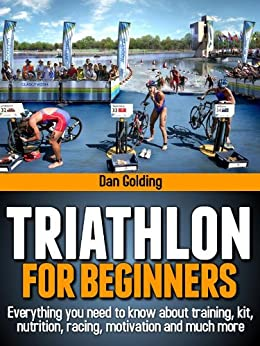 Triathlon For Beginners: Everything you need to know about training, nutrition, kit, motivation, racing, and much more by [Golding, Dan]