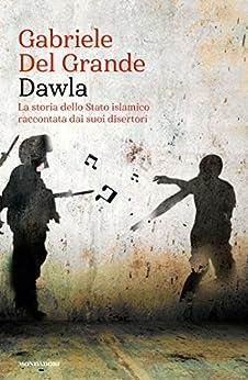 Dawla: La storia dello Stato islamico raccontata dai suoi disertori di [Del Grande, Gabriele]
