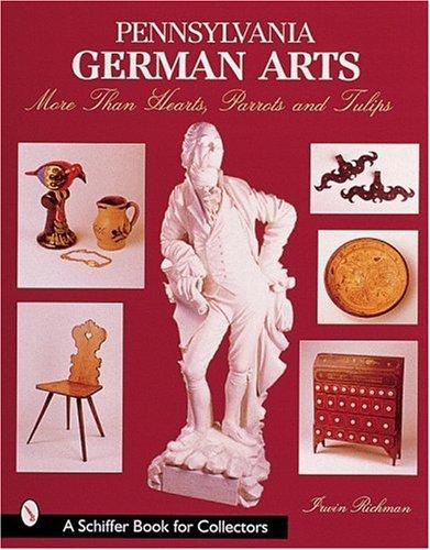 Pennsylvania German Arts: More Than Hearts, Parrots and Tulips (A Schiffer Book for Collectors) Pennsylvania Dutch Design