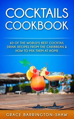 COCKTAILS COOKBOOK: 60 Of The World's Best Cocktail Drink Recipes From The Caribbean  & How To Mix Them At Home (English Edition) -